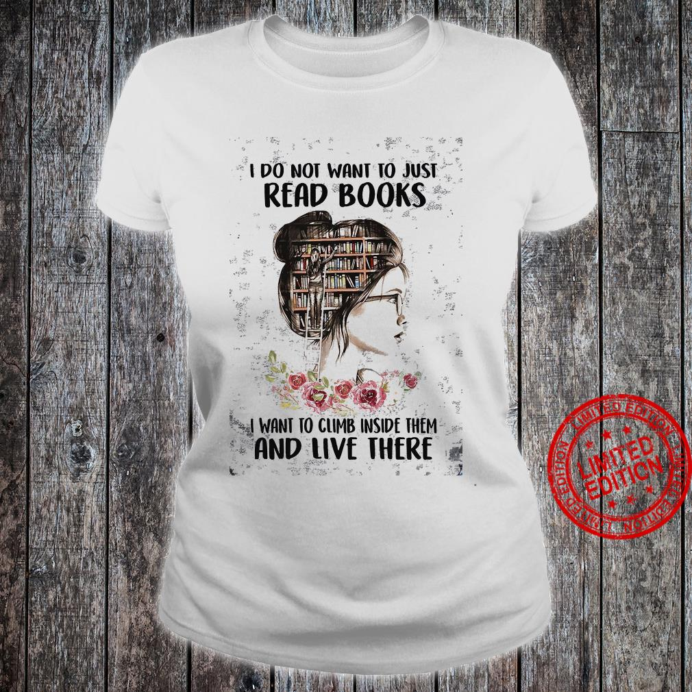I Do Not Want To Just Read Books I Want To Climb Inside Them And Live There Shirt ladies tee