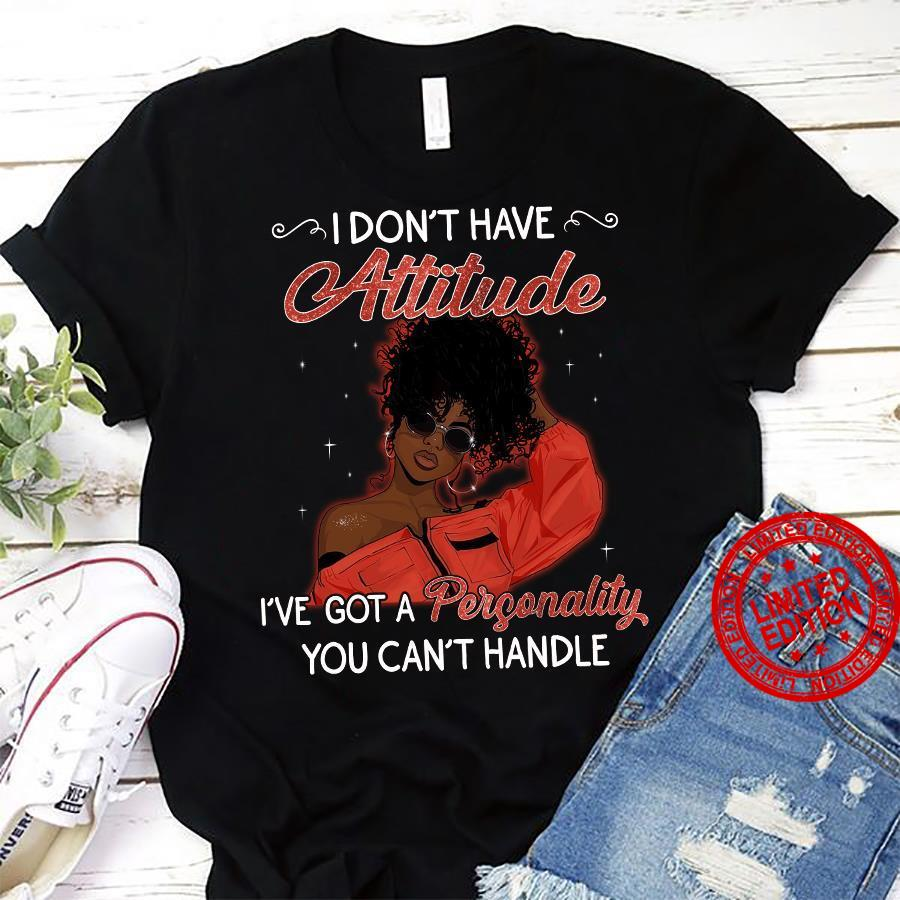 I Don't Have Attitude I've Got A Personality You Can't Handle Shirt