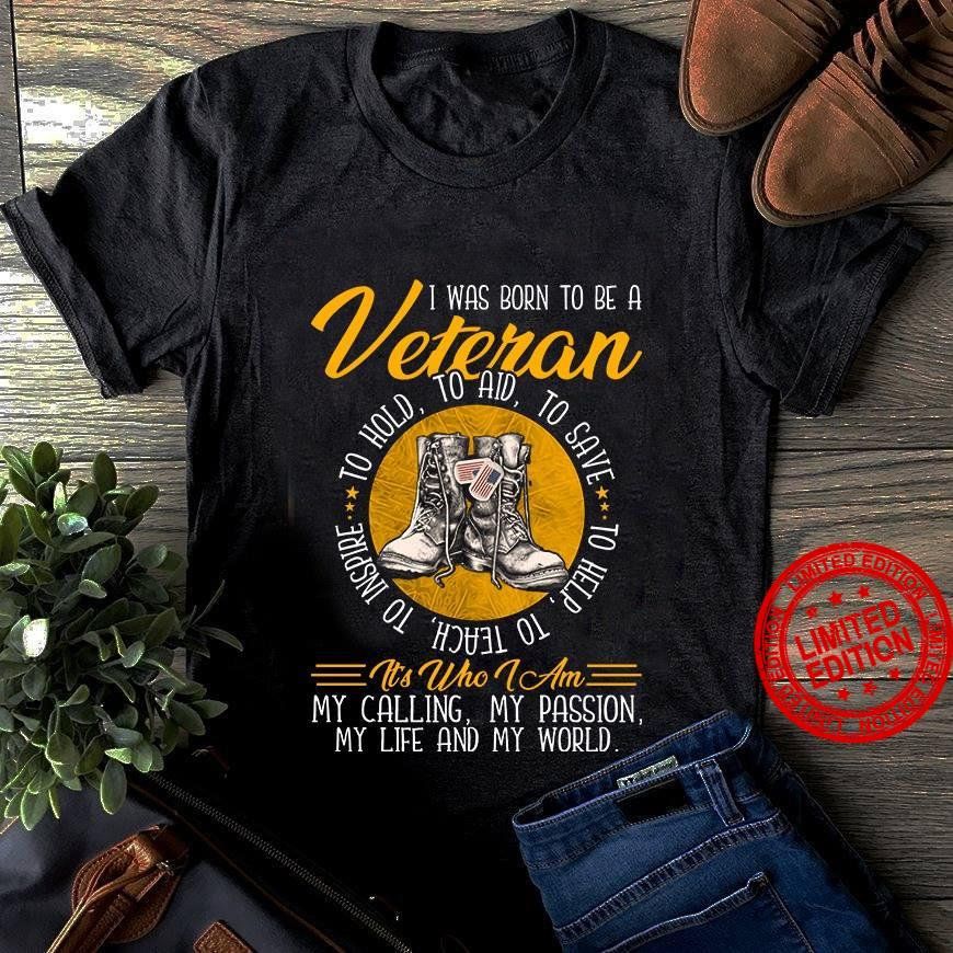 I Was Born To Be A Veteran To Hold To Aid To Save It's Who I Am My Calling My Passion My Life And My World Shirt