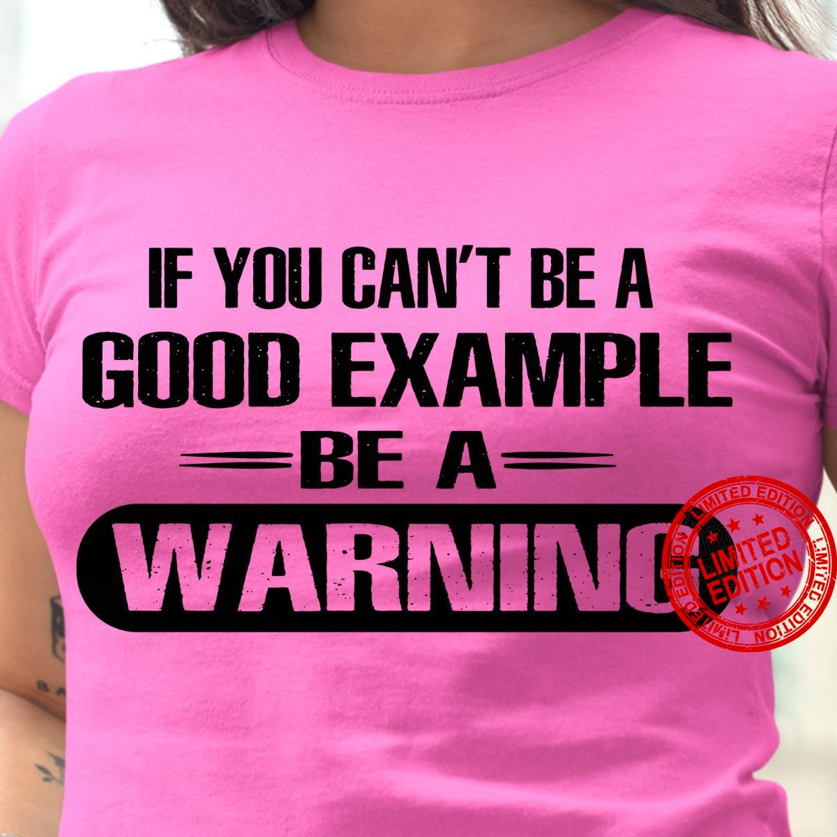 If You Can't Be A Good Example Be A Warning Shirt