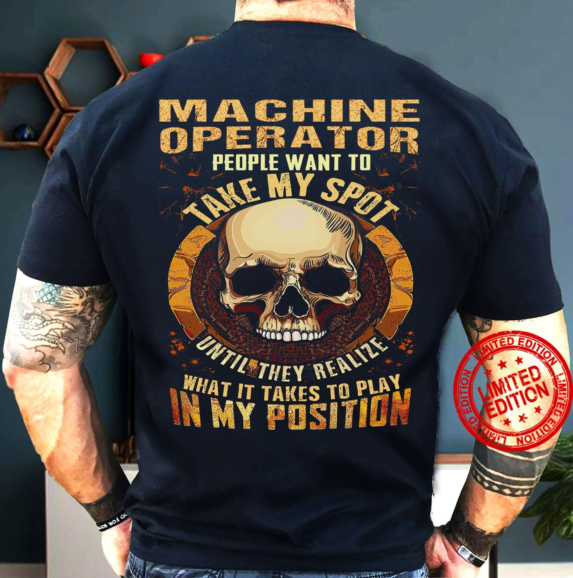 Machine Operator People Want To Take My Spot Until They Realize What It Takes To Play In My Position Shirt