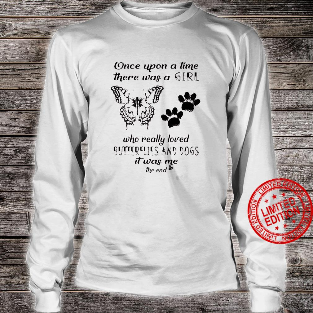 Once Upon A Time There Was A Girl Who Really Loved Butterflies And Dogs It Was Me The End Shirt long sleeved