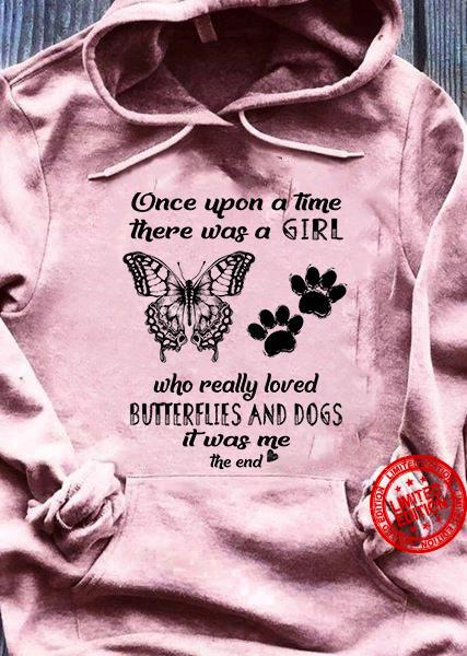 Once Upon A Time There Was A Girl Who Really Loved Butterflies And Dogs It Was Me The End Shirt