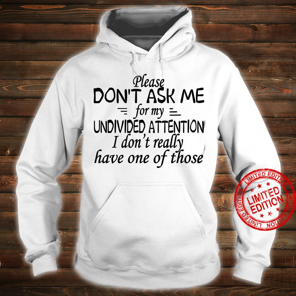 Please Don't Ask Me For My Undivided Attention I Don't Really Have One Of Those Shirt hoodie