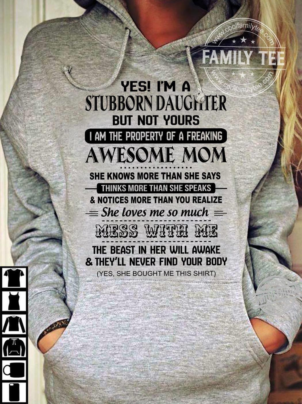 Yes I'm A Stubborn Daughter But Not Your I Am The Property Of A Freaking Awesome Mom Shirt