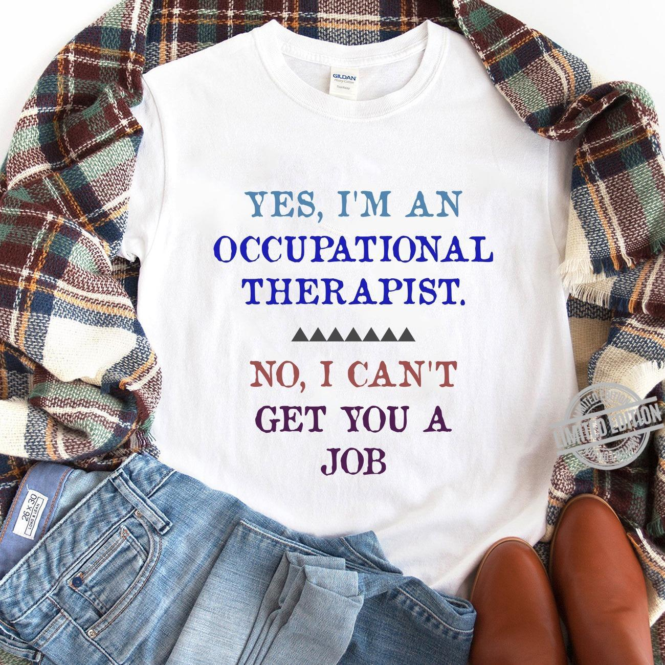 Yes I'm An Occupational Therapist No I Can't Get You A Job Shirt