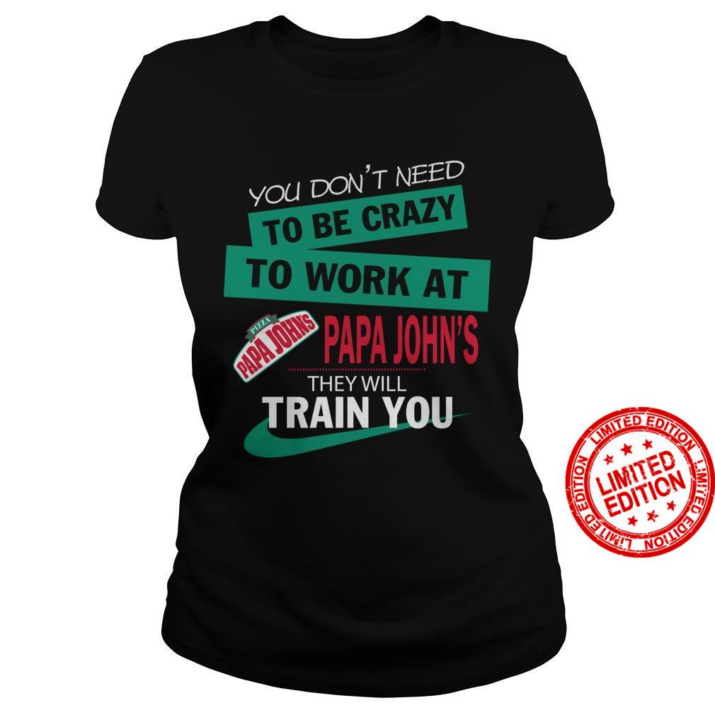 You Don't Need To Be Crazy To Work At Papa John's They Will Train You Shirt